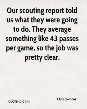 Chris Clemons - Our scouting report told us what they were going to do. They average something like 43 passes per game, so the job was pretty clear.