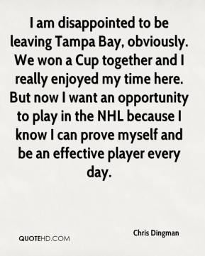 Chris Dingman - I am disappointed to be leaving Tampa Bay, obviously. We won a Cup together and I really enjoyed my time here. But now I want an opportunity to play in the NHL because I know I can prove myself and be an effective player every day.