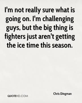 Chris Dingman - I'm not really sure what is going on. I'm challenging guys, but the big thing is fighters just aren't getting the ice time this season.