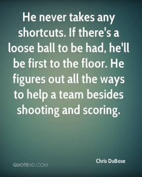 Chris DuBose - He never takes any shortcuts. If there's a loose ball to be had, he'll be first to the floor. He figures out all the ways to help a team besides shooting and scoring.