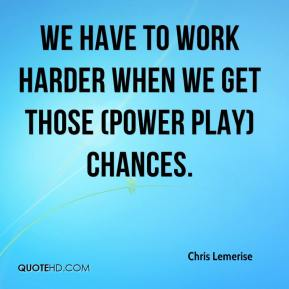 Chris Lemerise - We have to work harder when we get those (power play) chances.