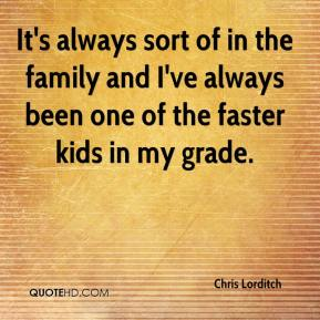 Chris Lorditch - It's always sort of in the family and I've always been one of the faster kids in my grade.