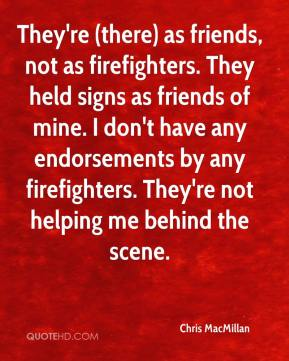 They're (there) as friends, not as firefighters. They held signs as friends of mine. I don't have any endorsements by any firefighters. They're not helping me behind the scene.