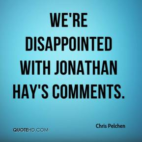 Chris Pelchen - We're disappointed with Jonathan Hay's comments.