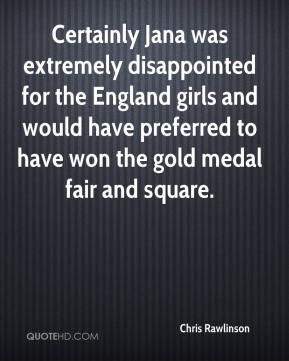 Chris Rawlinson - Certainly Jana was extremely disappointed for the England girls and would have preferred to have won the gold medal fair and square.