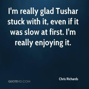 Chris Richards - I'm really glad Tushar stuck with it, even if it was slow at first. I'm really enjoying it.