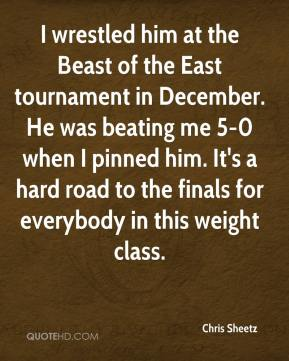 Chris Sheetz - I wrestled him at the Beast of the East tournament in December. He was beating me 5-0 when I pinned him. It's a hard road to the finals for everybody in this weight class.