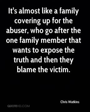 Chris Watkins - It's almost like a family covering up for the abuser, who go after the one family member that wants to expose the truth and then they blame the victim.