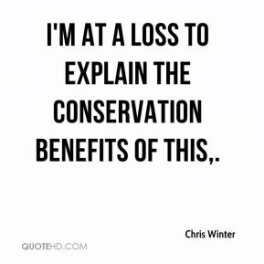 Chris Winter - I'm at a loss to explain the conservation benefits of this.
