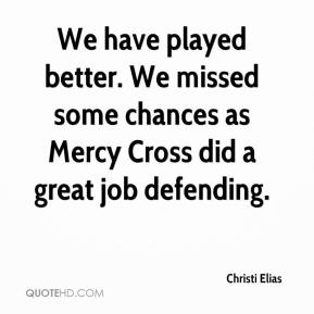 Christi Elias - We have played better. We missed some chances as Mercy Cross did a great job defending.