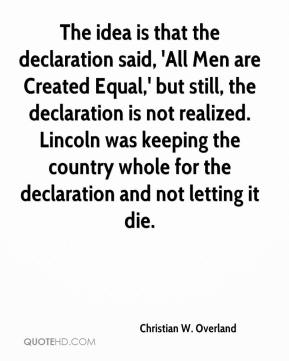 Christian W. Overland - The idea is that the declaration said, 'All Men are Created Equal,' but still, the declaration is not realized. Lincoln was keeping the country whole for the declaration and not letting it die.