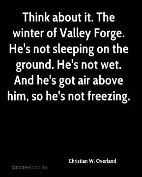 Christian W. Overland - Think about it. The winter of Valley Forge. He's not sleeping on the ground. He's not wet. And he's got air above him, so he's not freezing.