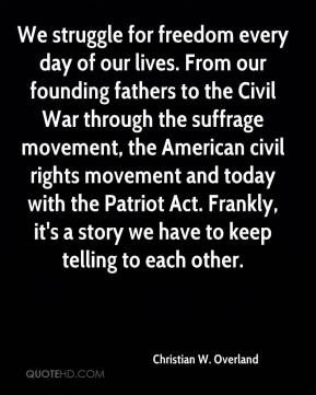 Christian W. Overland - We struggle for freedom every day of our lives. From our founding fathers to the Civil War through the suffrage movement, the American civil rights movement and today with the Patriot Act. Frankly, it's a story we have to keep telling to each other.