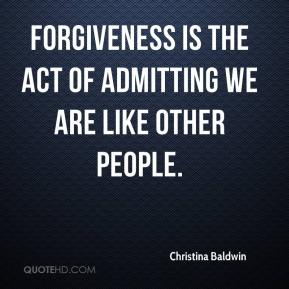 Christina Baldwin - Forgiveness is the act of admitting we are like other people.