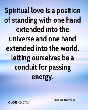 Christina Baldwin - Spiritual love is a position of standing with one hand extended into the universe and one hand extended into the world, letting ourselves be a conduit for passing energy.