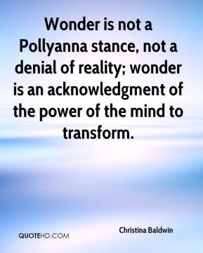 Christina Baldwin - Wonder is not a Pollyanna stance, not a denial of reality; wonder is an acknowledgment of the power of the mind to transform.