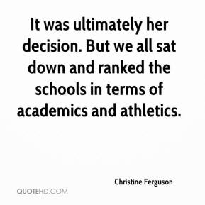 Christine Ferguson - It was ultimately her decision. But we all sat down and ranked the schools in terms of academics and athletics.