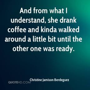 Christine Jamison Berdeguez - And from what I understand, she drank coffee and kinda walked around a little bit until the other one was ready.