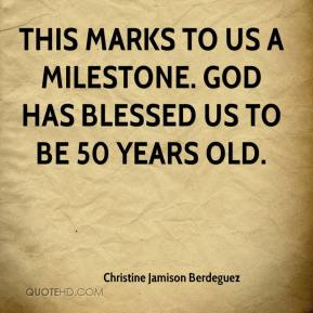 Christine Jamison Berdeguez - This marks to us a milestone. God has blessed us to be 50 years old.