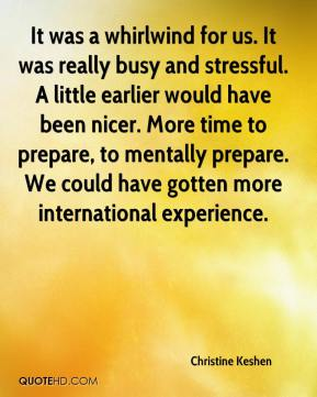 Christine Keshen - It was a whirlwind for us. It was really busy and stressful. A little earlier would have been nicer. More time to prepare, to mentally prepare. We could have gotten more international experience.