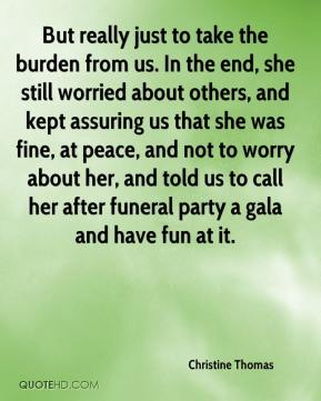Christine Thomas - But really just to take the burden from us. In the end, she still worried about others, and kept assuring us that she was fine, at peace, and not to worry about her, and told us to call her after funeral party a gala and have fun at it.