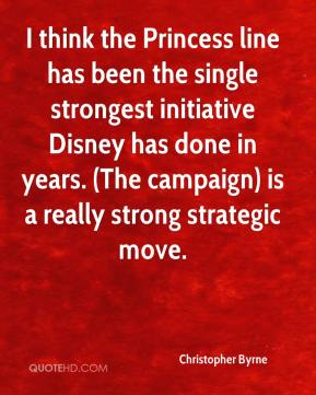 Christopher Byrne - I think the Princess line has been the single strongest initiative Disney has done in years. (The campaign) is a really strong strategic move.