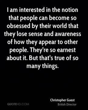 Christopher Guest - I am interested in the notion that people can become so obsessed by their world that they lose sense and awareness of how they appear to other people. They're so earnest about it. But that's true of so many things.