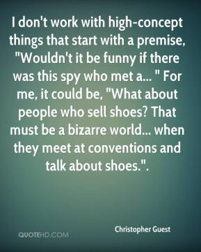 "Christopher Guest - I don't work with high-concept things that start with a premise, ""Wouldn't it be funny if there was this spy who met a... "" For me, it could be, ""What about people who sell shoes? That must be a bizarre world... when they meet at conventions and talk about shoes.""."