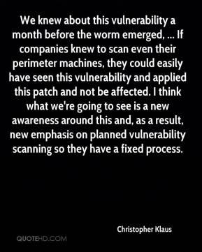 Christopher Klaus - We knew about this vulnerability a month before the worm emerged, ... If companies knew to scan even their perimeter machines, they could easily have seen this vulnerability and applied this patch and not be affected. I think what we're going to see is a new awareness around this and, as a result, new emphasis on planned vulnerability scanning so they have a fixed process.