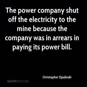 The power company shut off the electricity to the mine because the company was in arrears in paying its power bill.