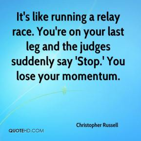 Christopher Russell - It's like running a relay race. You're on your last leg and the judges suddenly say 'Stop.' You lose your momentum.