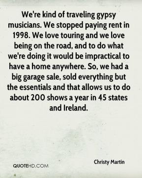 Christy Martin - We're kind of traveling gypsy musicians. We stopped paying rent in 1998. We love touring and we love being on the road, and to do what we're doing it would be impractical to have a home anywhere. So, we had a big garage sale, sold everything but the essentials and that allows us to do about 200 shows a year in 45 states and Ireland.