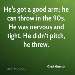 Chuck Hartman - He's got a good arm; he can throw in the 90s. He was nervous and tight. He didn't pitch, he threw.