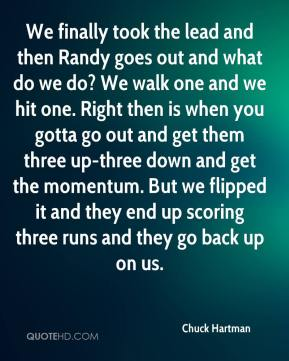 Chuck Hartman - We finally took the lead and then Randy goes out and what do we do? We walk one and we hit one. Right then is when you gotta go out and get them three up-three down and get the momentum. But we flipped it and they end up scoring three runs and they go back up on us.