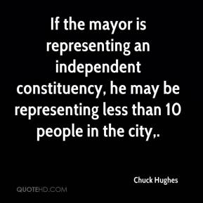 Chuck Hughes - If the mayor is representing an independent constituency, he may be representing less than 10 people in the city.