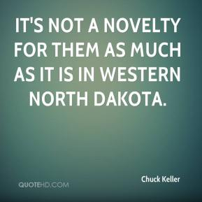 Chuck Keller - It's not a novelty for them as much as it is in western North Dakota.
