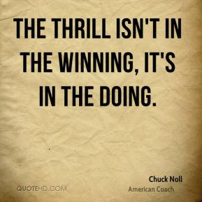 The thrill isn't in the winning, it's in the doing.