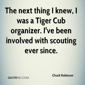 Chuck Robinson - The next thing I knew, I was a Tiger Cub organizer. I've been involved with scouting ever since.