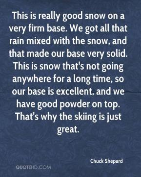 Chuck Shepard - This is really good snow on a very firm base. We got all that rain mixed with the snow, and that made our base very solid. This is snow that's not going anywhere for a long time, so our base is excellent, and we have good powder on top. That's why the skiing is just great.