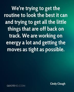 Cindy Clough - We're trying to get the routine to look the best it can and trying to get all the little things that are off back on track. We are working on energy a lot and getting the moves as tight as possible.