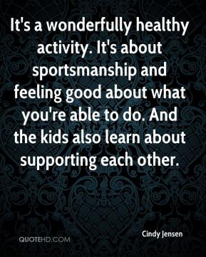 Cindy Jensen - It's a wonderfully healthy activity. It's about sportsmanship and feeling good about what you're able to do. And the kids also learn about supporting each other.