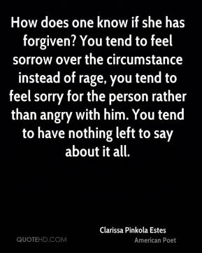 Clarissa Pinkola Estes - How does one know if she has forgiven? You tend to feel sorrow over the circumstance instead of rage, you tend to feel sorry for the person rather than angry with him. You tend to have nothing left to say about it all.
