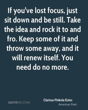Clarissa Pinkola Estes - If you've lost focus, just sit down and be still. Take the idea and rock it to and fro. Keep some of it and throw some away, and it will renew itself. You need do no more.