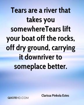 Tears are a river that takes you somewhere…Tears lift your boat off the rocks, off dry ground, carrying it downriver to someplace better.