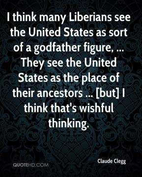 Claude Clegg - I think many Liberians see the United States as sort of a godfather figure, ... They see the United States as the place of their ancestors ... [but] I think that's wishful thinking.
