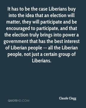 Claude Clegg - It has to be the case Liberians buy into the idea that an election will matter, they will participate and be encouraged to participate, and that the election truly brings into power a government that has the best interest of Liberian people -- all the Liberian people, not just a certain group of Liberians.