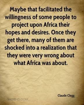 Maybe that facilitated the willingness of some people to project upon Africa their hopes and desires. Once they get there, many of them are shocked into a realization that they were very wrong about what Africa was about.