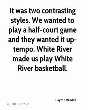 Clayton Randall - It was two contrasting styles. We wanted to play a half-court game and they wanted it up-tempo. White River made us play White River basketball.