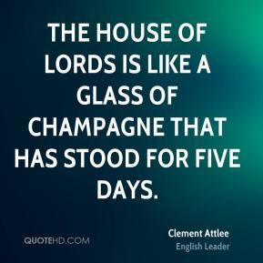 Clement Attlee - The House of Lords is like a glass of champagne that has stood for five days.