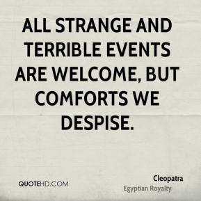 Cleopatra - All strange and terrible events are welcome, but comforts we despise.